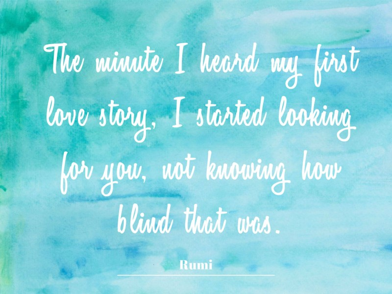 """The minute I heard my first love story, I started looking for you, not knowing how blind that was."" Rumi (1)"