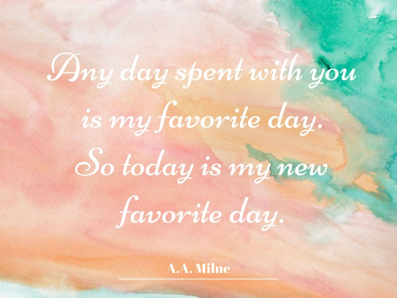 A.A. Milne — 'Any day spent with you is my favorite day. So today is my new favorite day. (1)