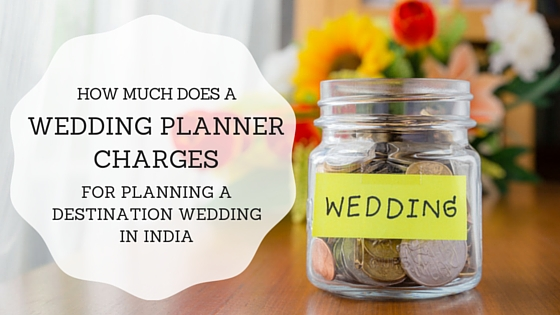 How much does a wedding planner charges for planning a destination wedding in India