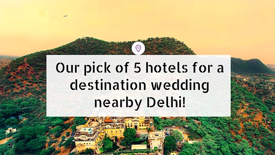 Our Pick of 5 Hotels for a destination wedding nearby Delhi!