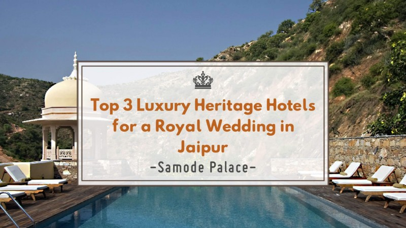 Top 3 Luxury Heritage Hotels for Royal Wedding in Jaipur