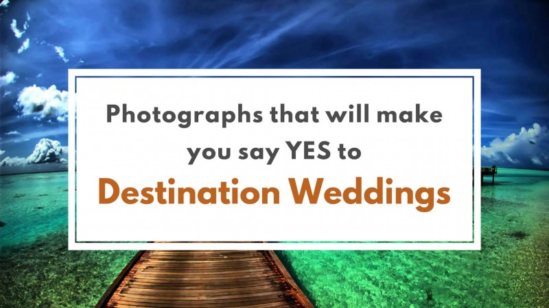 Photographs that will make you say yes to the Destination Weddings